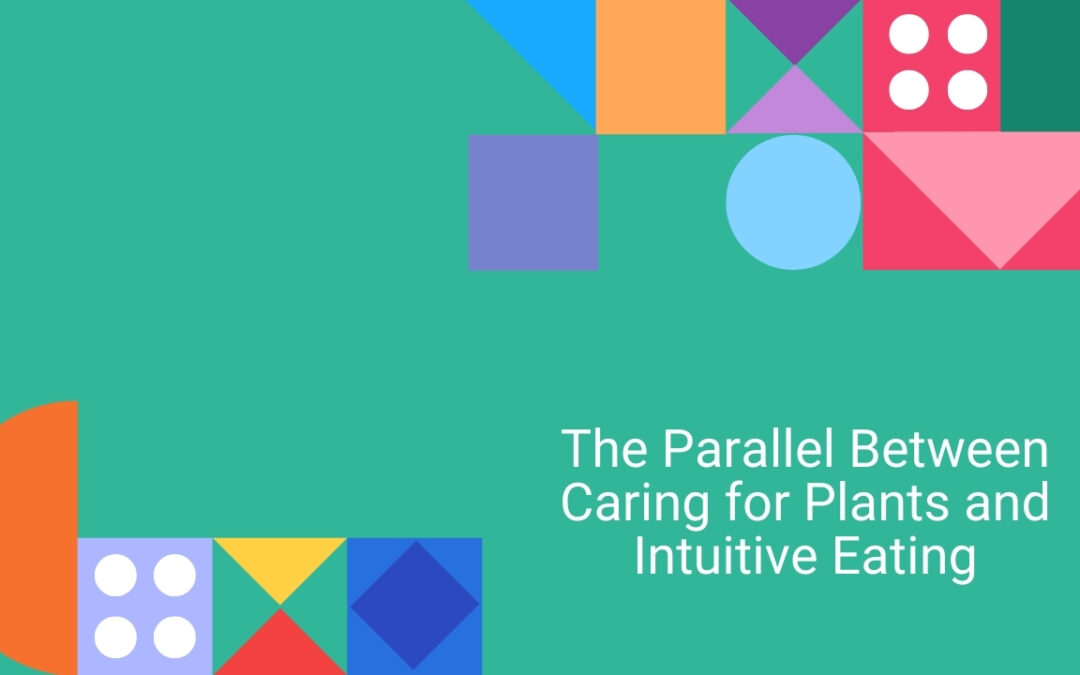 The Parallel Between Caring for Plants and Intuitive Eating
